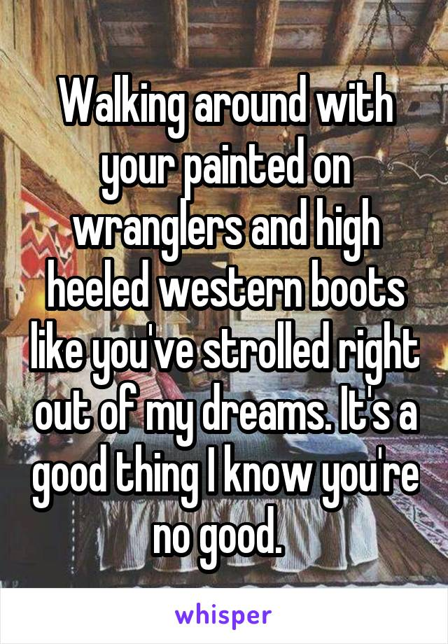 Walking around with your painted on wranglers and high heeled western boots like you've strolled right out of my dreams. It's a good thing I know you're no good.