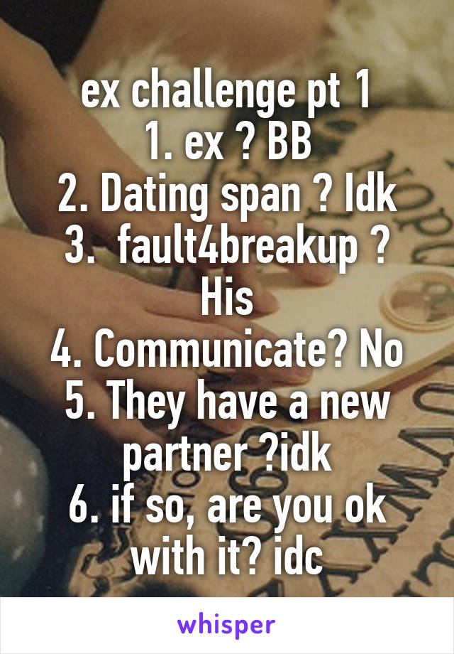 ex challenge pt 1 1. ex ? BB 2. Dating span ? Idk 3.  fault4breakup ? His 4. Communicate? No 5. They have a new partner ?idk 6. if so, are you ok with it? idc
