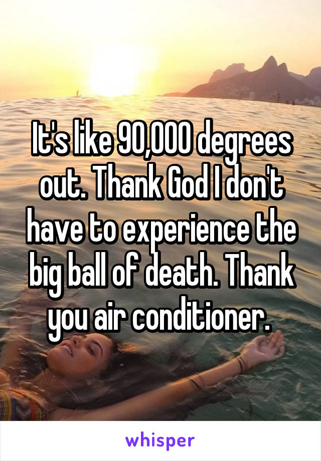 It's like 90,000 degrees out. Thank God I don't have to experience the big ball of death. Thank you air conditioner.