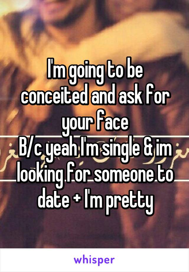 I'm going to be conceited and ask for your face B/c yeah I'm single & im looking for someone to date + I'm pretty