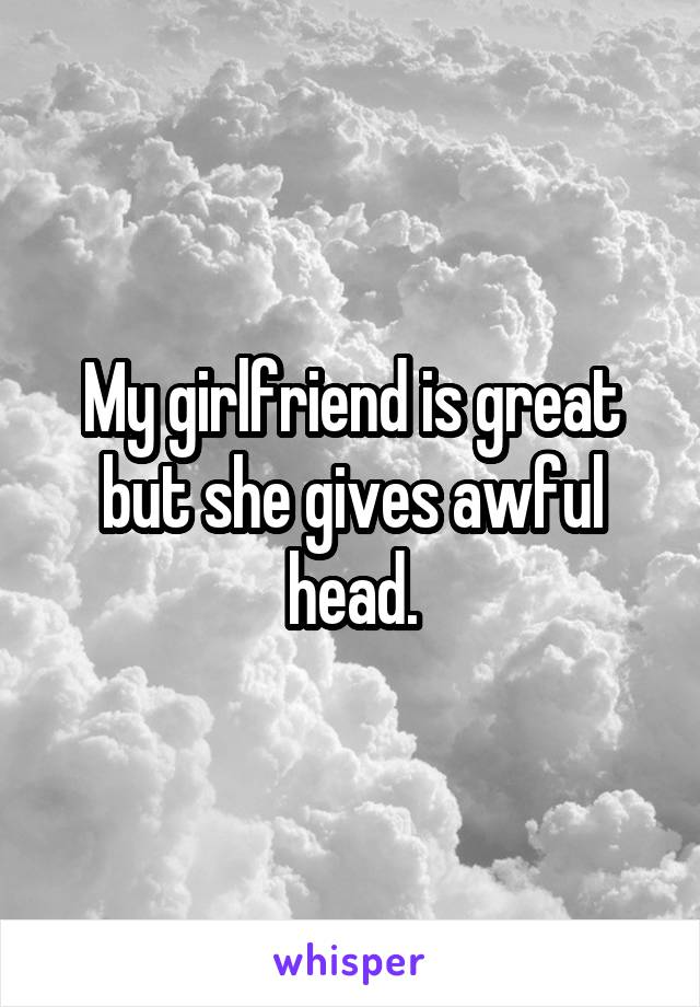 My girlfriend is great but she gives awful head.