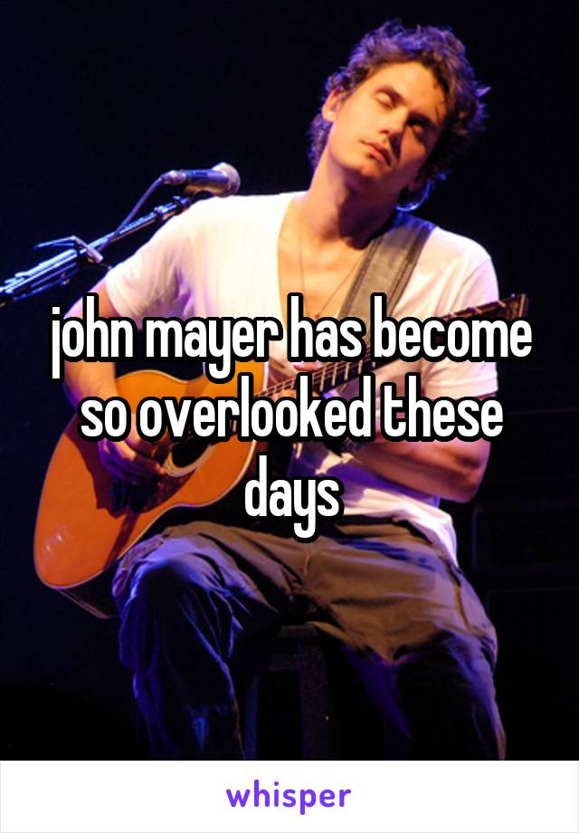 john mayer has become so overlooked these days