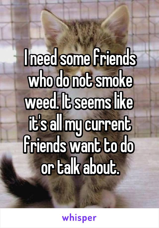 I need some friends who do not smoke weed. It seems like  it's all my current friends want to do  or talk about.