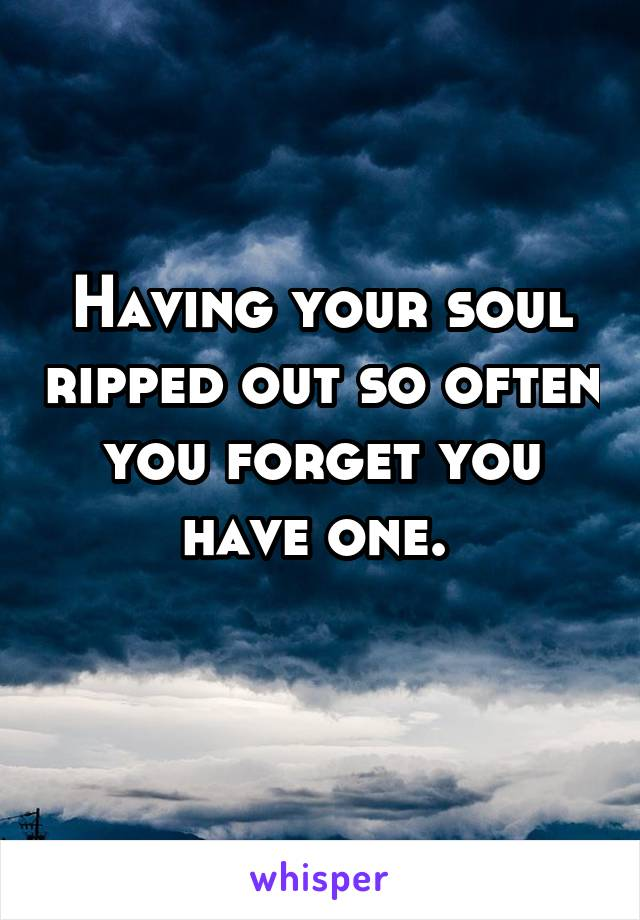 Having your soul ripped out so often you forget you have one.