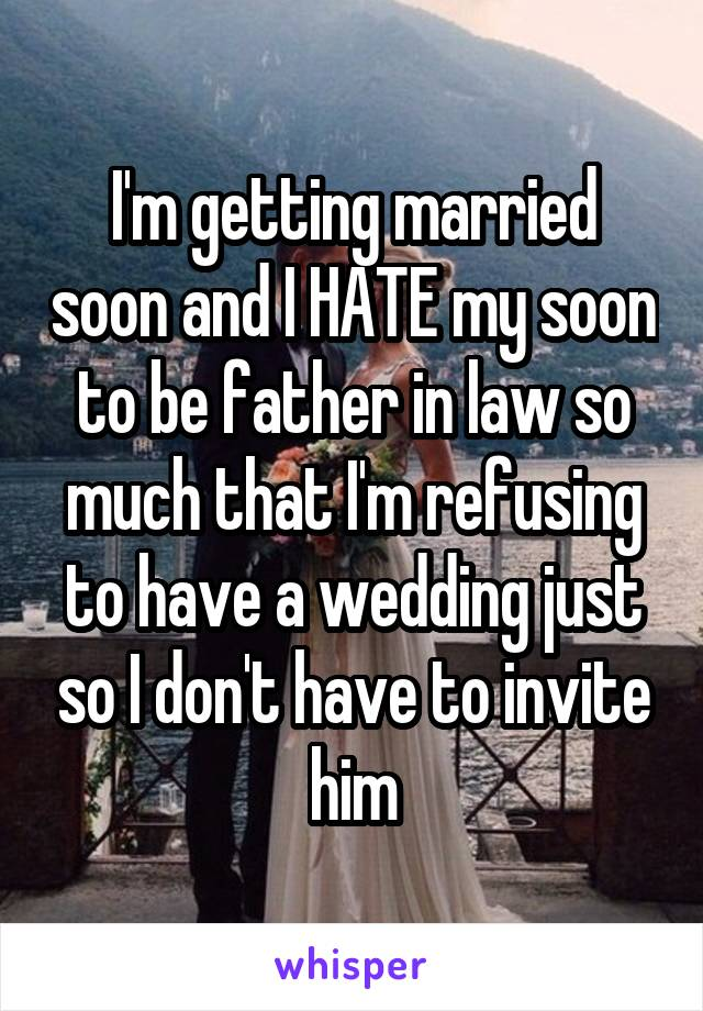 I'm getting married soon and I HATE my soon to be father in law so much that I'm refusing to have a wedding just so I don't have to invite him