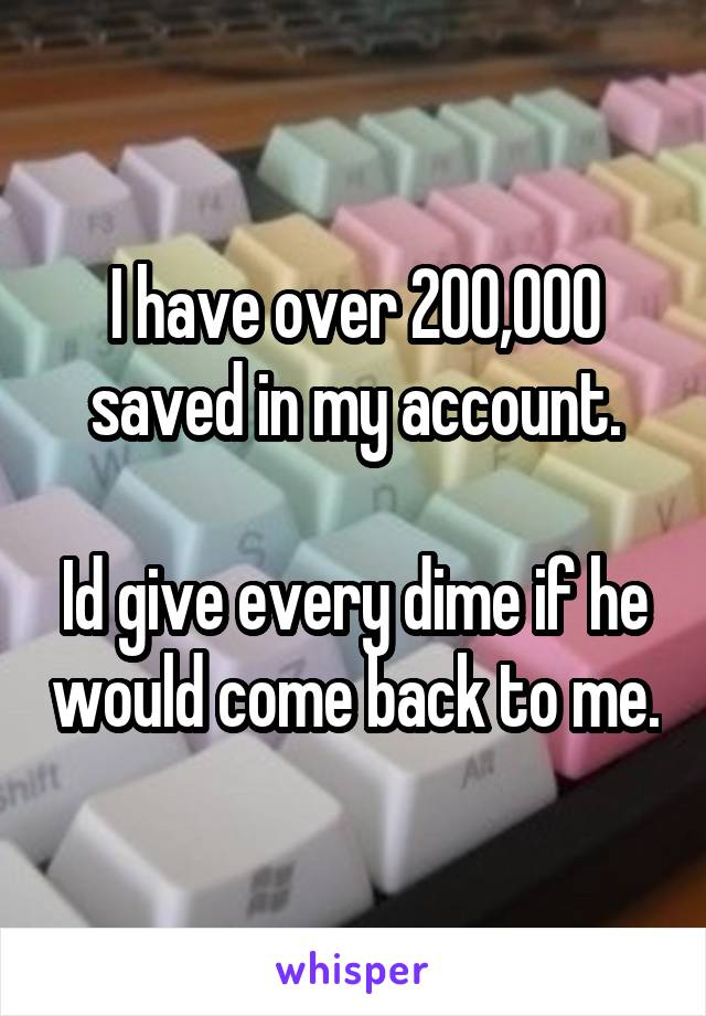 I have over 200,000 saved in my account.  Id give every dime if he would come back to me.