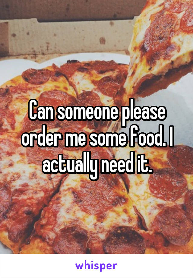 Can someone please order me some food. I actually need it.