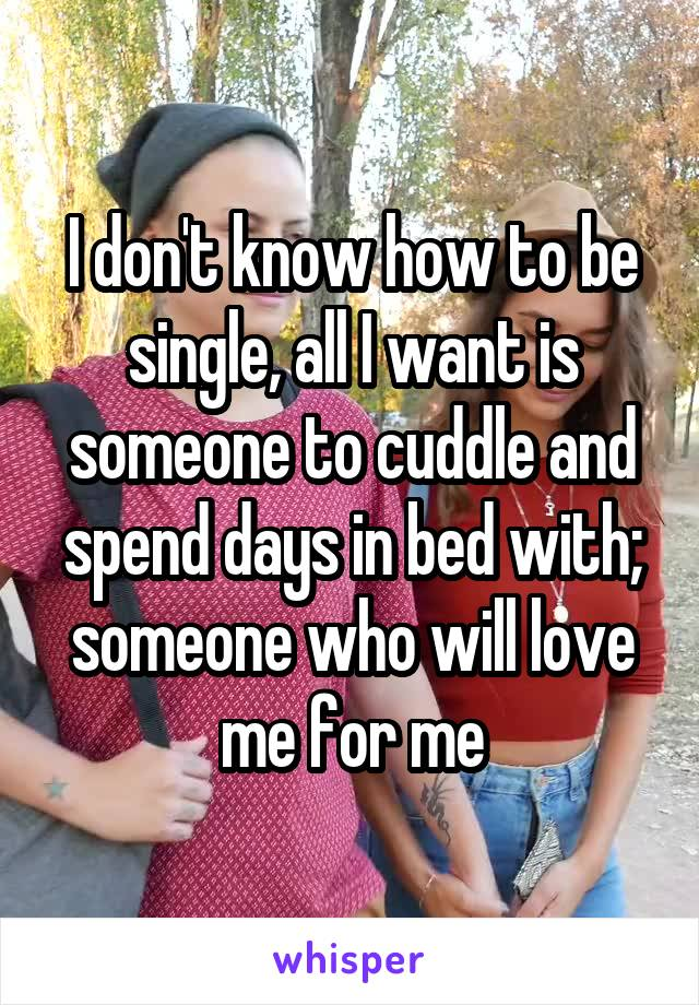 I don't know how to be single, all I want is someone to cuddle and spend days in bed with; someone who will love me for me