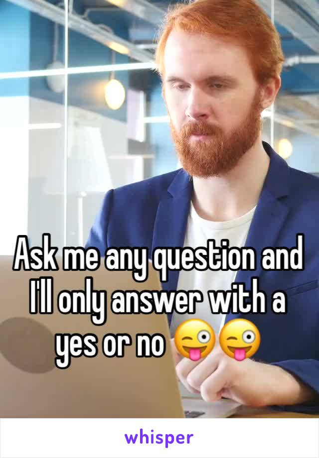 Ask me any question and I'll only answer with a yes or no 😜😜