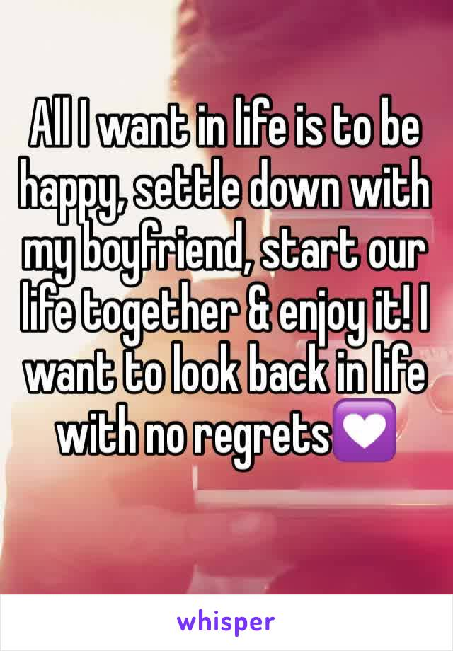 All I want in life is to be happy, settle down with my boyfriend, start our life together & enjoy it! I want to look back in life with no regrets💟