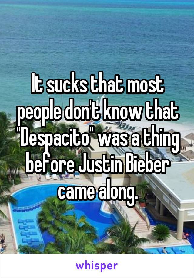 """It sucks that most people don't know that """"Despacito"""" was a thing before Justin Bieber came along."""