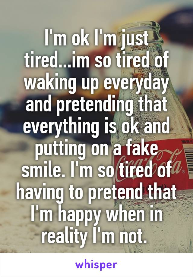 I'm ok I'm just tired...im so tired of waking up everyday and pretending that everything is ok and putting on a fake smile. I'm so tired of having to pretend that I'm happy when in reality I'm not.