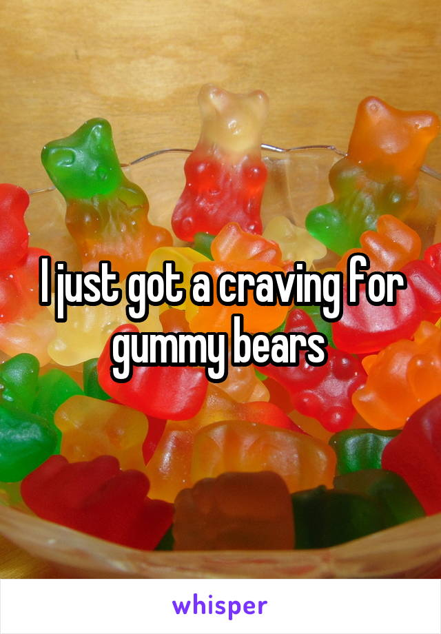 I just got a craving for gummy bears