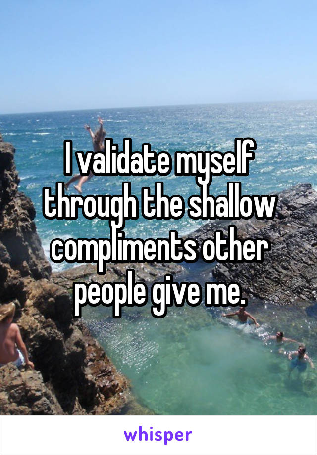 I validate myself through the shallow compliments other people give me.