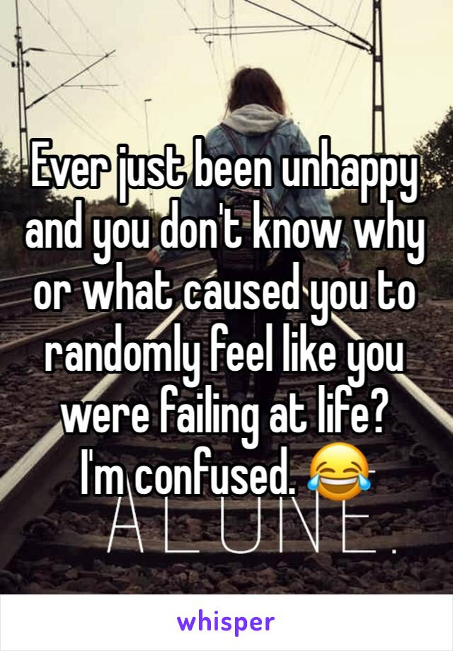 Ever just been unhappy and you don't know why or what caused you to randomly feel like you were failing at life? I'm confused. 😂