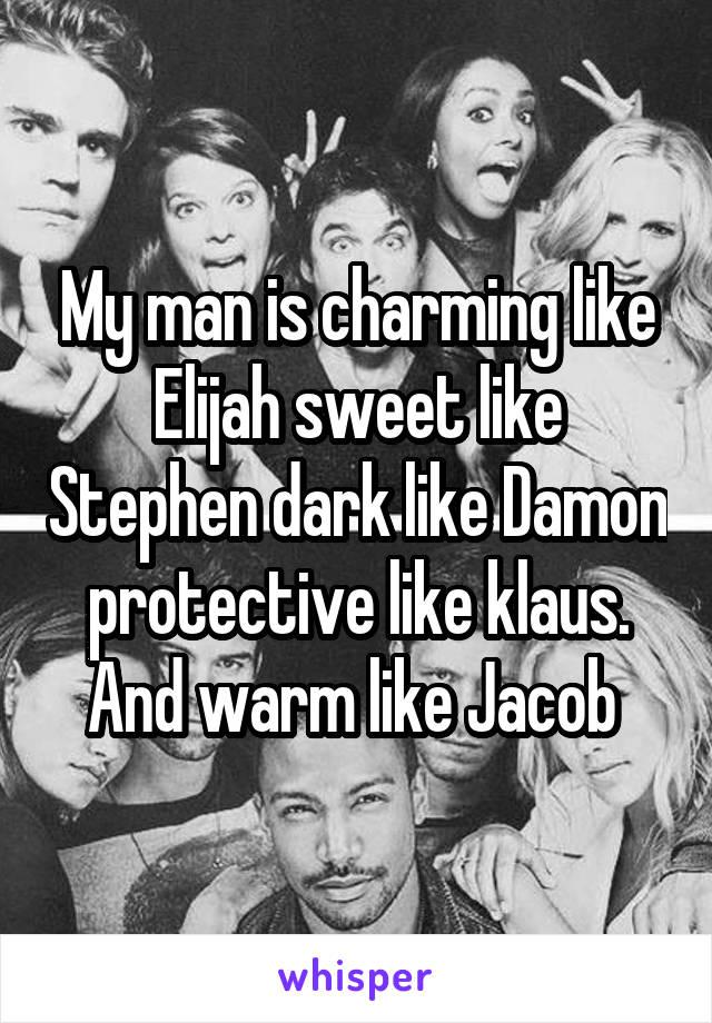My man is charming like Elijah sweet like Stephen dark like Damon protective like klaus. And warm like Jacob