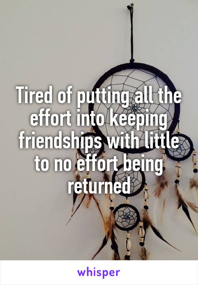 Tired of putting all the effort into keeping friendships with little to no effort being returned