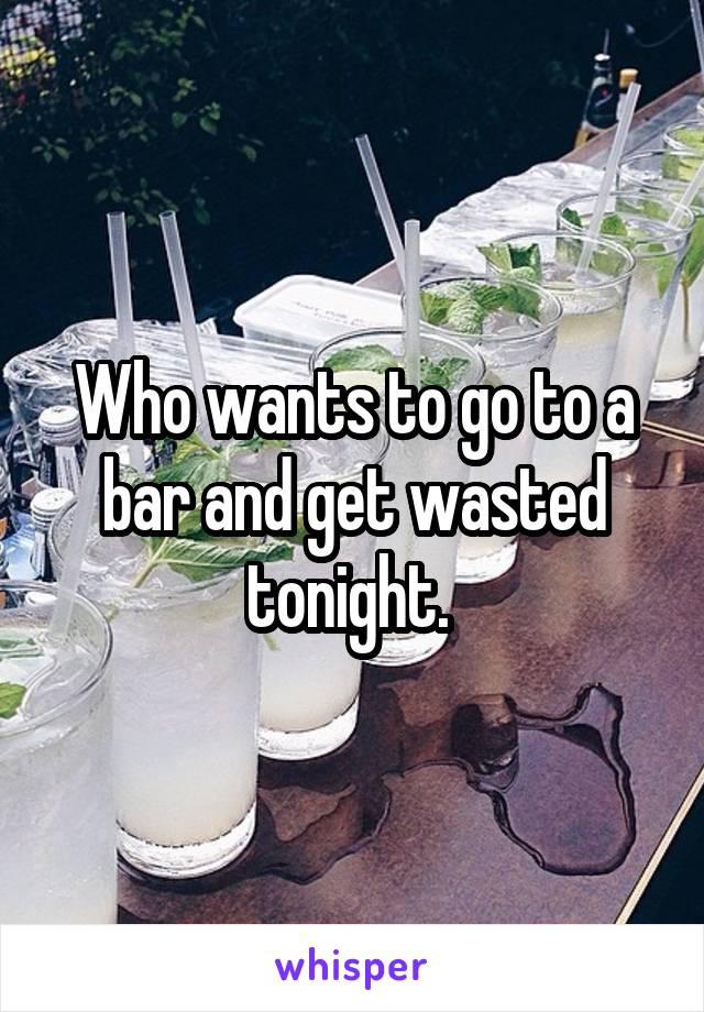 Who wants to go to a bar and get wasted tonight.