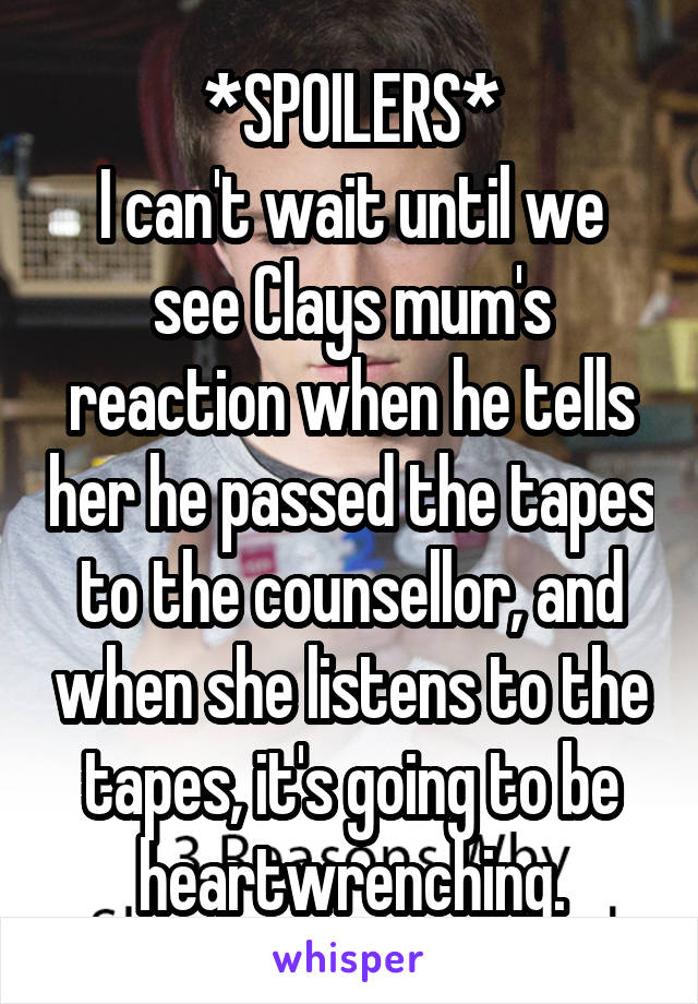 *SPOILERS* I can't wait until we see Clays mum's reaction when he tells her he passed the tapes to the counsellor, and when she listens to the tapes, it's going to be heartwrenching.