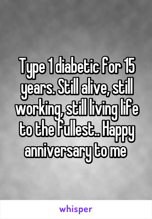 Type 1 diabetic for 15 years. Still alive, still working, still living life to the fullest.. Happy anniversary to me