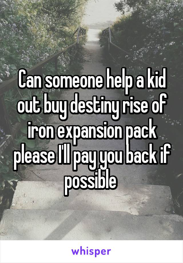 Can someone help a kid out buy destiny rise of iron expansion pack please I'll pay you back if possible