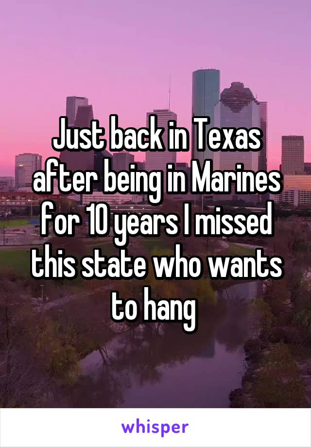 Just back in Texas after being in Marines for 10 years I missed this state who wants to hang