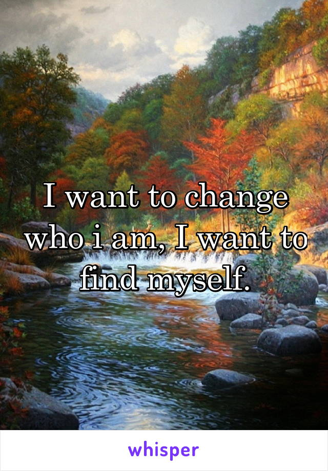 I want to change who i am, I want to find myself.