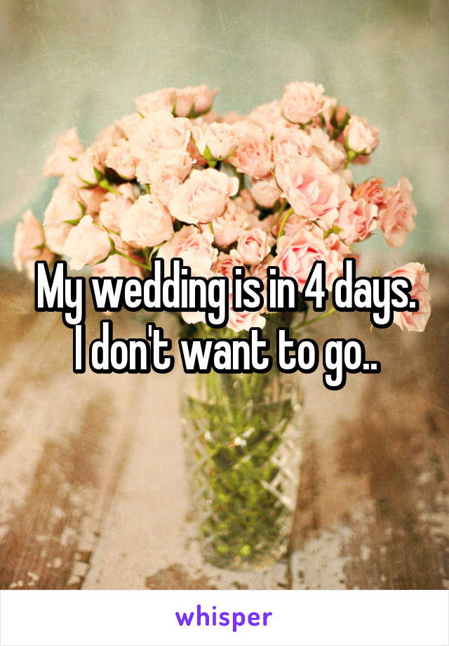 My wedding is in 4 days. I don't want to go..