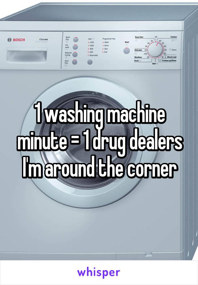 1 washing machine minute = 1 drug dealers I'm around the corner