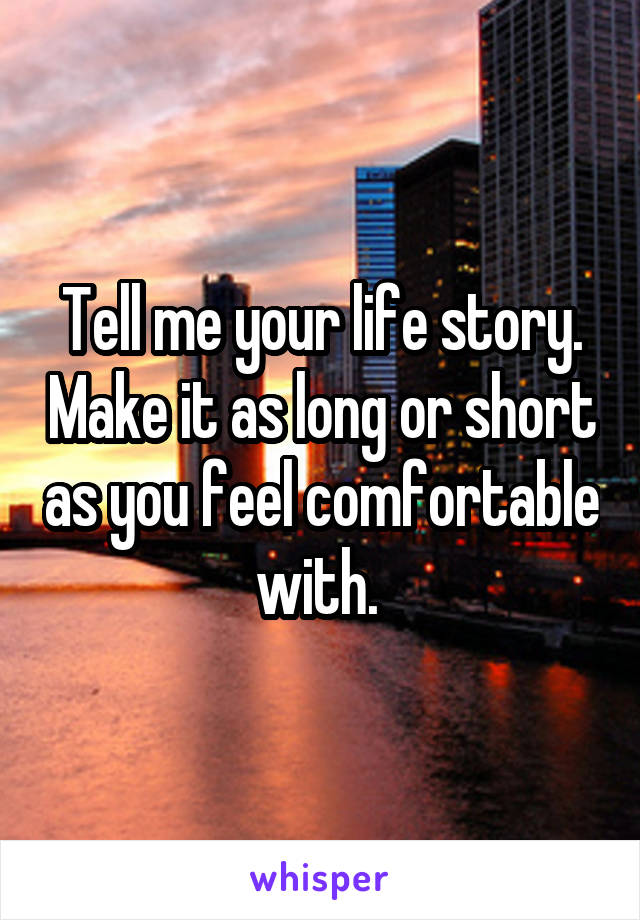 Tell me your life story. Make it as long or short as you feel comfortable with.