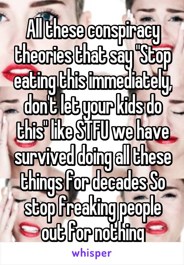 "All these conspiracy theories that say ""Stop eating this immediately, don't let your kids do this"" like STFU we have survived doing all these things for decades So stop freaking people out for nothing"
