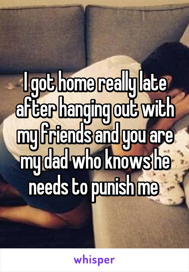 I got home really late after hanging out with my friends and you are my dad who knows he needs to punish me