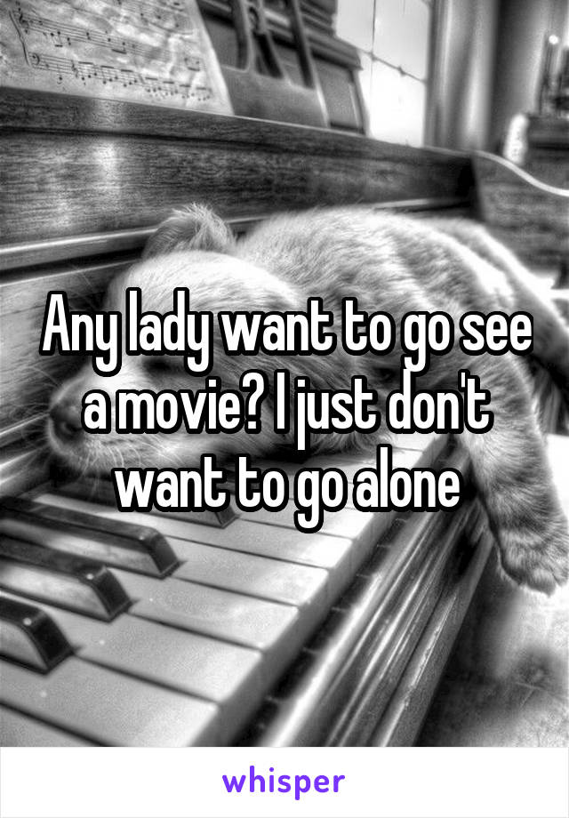 Any lady want to go see a movie? I just don't want to go alone