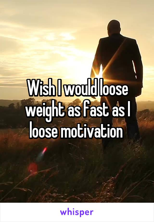 Wish I would loose weight as fast as I loose motivation