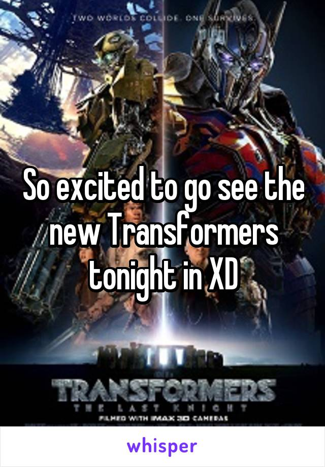 So excited to go see the new Transformers tonight in XD