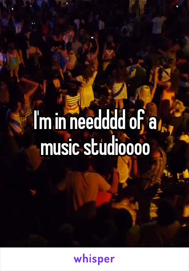 I'm in needddd of a music studioooo