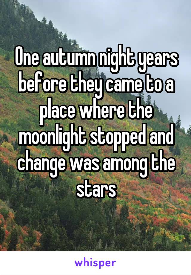 One autumn night years before they came to a place where the moonlight stopped and change was among the stars