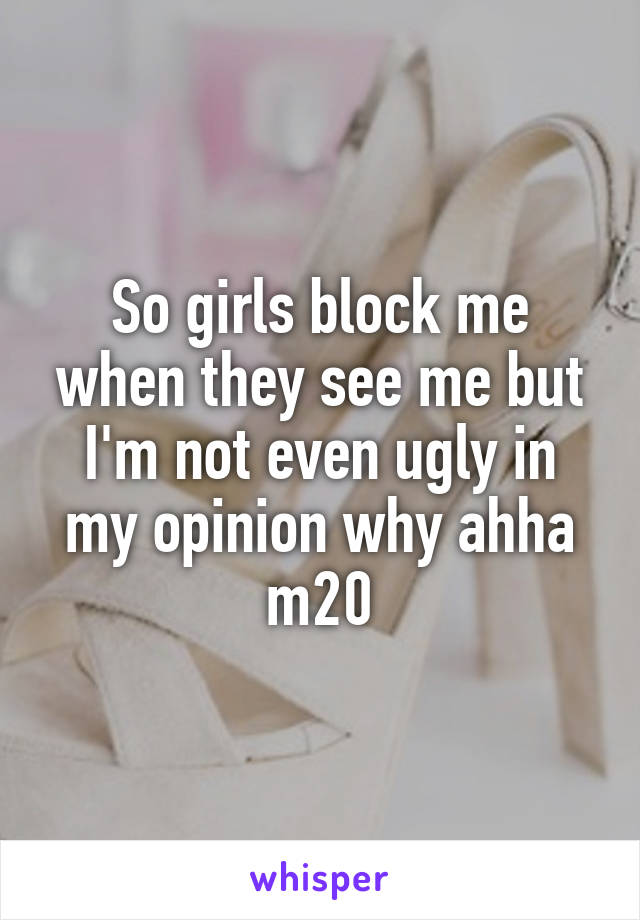 So girls block me when they see me but I'm not even ugly in my opinion why ahha m20