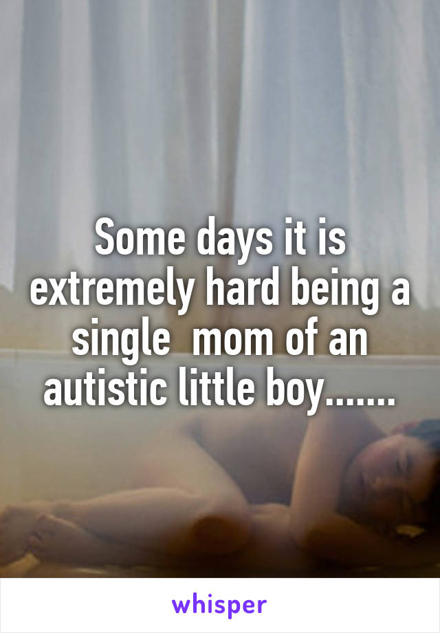 Some days it is extremely hard being a single  mom of an autistic little boy.......