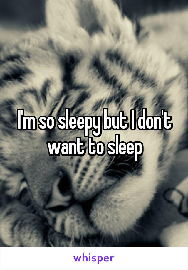 I'm so sleepy but I don't want to sleep