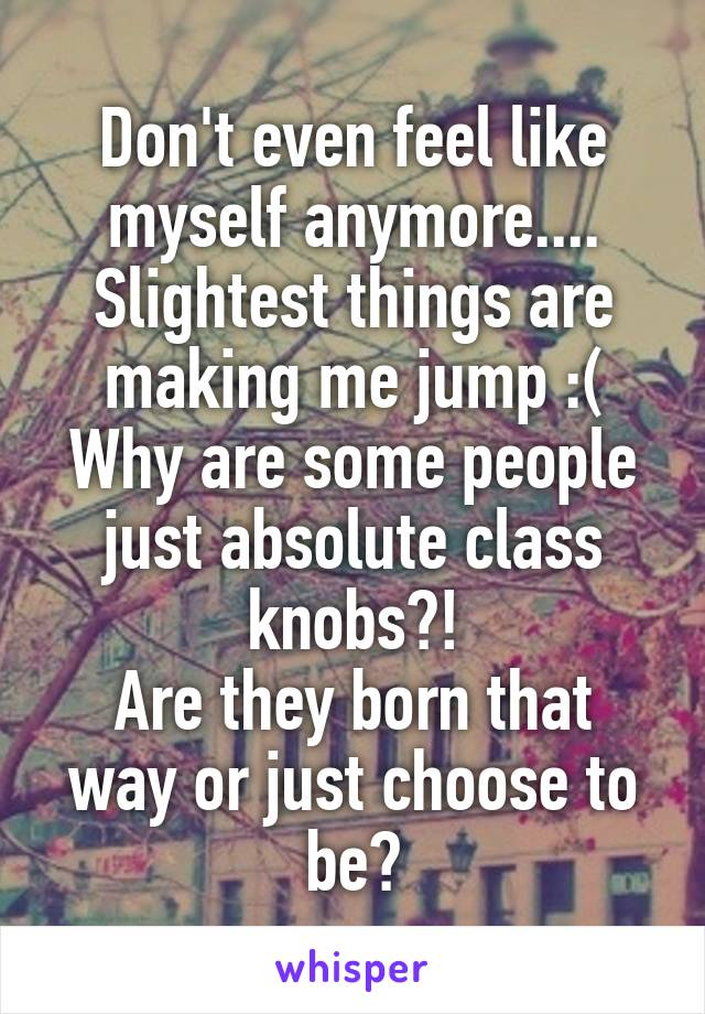 Don't even feel like myself anymore.... Slightest things are making me jump :( Why are some people just absolute class knobs?! Are they born that way or just choose to be?