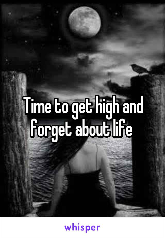 Time to get high and forget about life