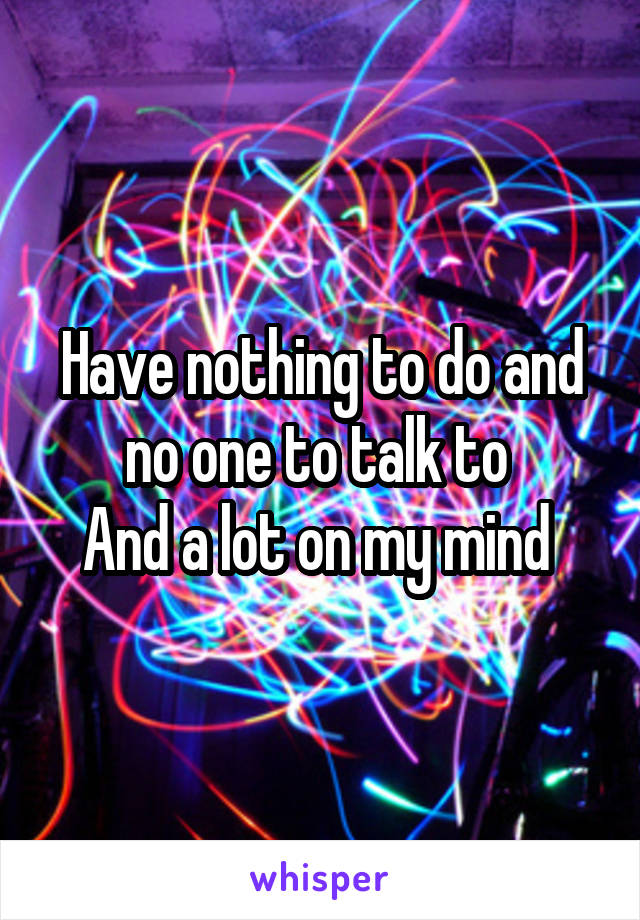 Have nothing to do and no one to talk to  And a lot on my mind