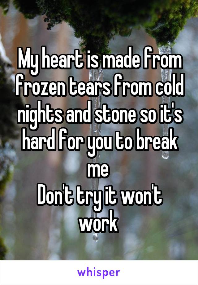 My heart is made from frozen tears from cold nights and stone so it's hard for you to break me  Don't try it won't work