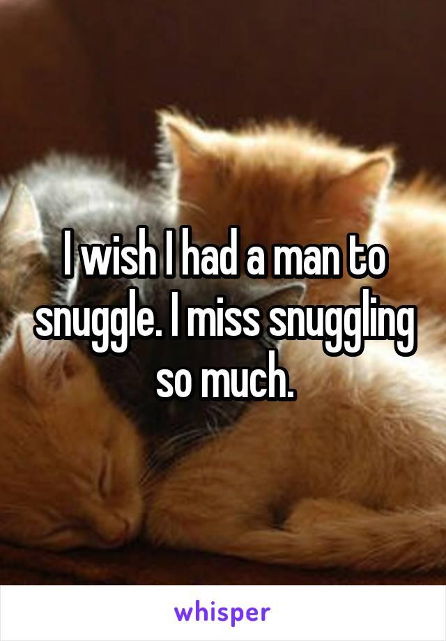 I wish I had a man to snuggle. I miss snuggling so much.