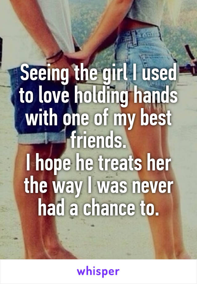 Seeing the girl I used to love holding hands with one of my best friends. I hope he treats her the way I was never had a chance to.