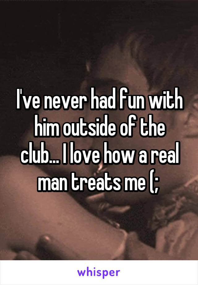 I've never had fun with him outside of the club... I love how a real man treats me (;