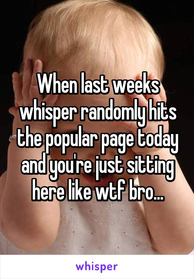 When last weeks whisper randomly hits the popular page today and you're just sitting here like wtf bro...