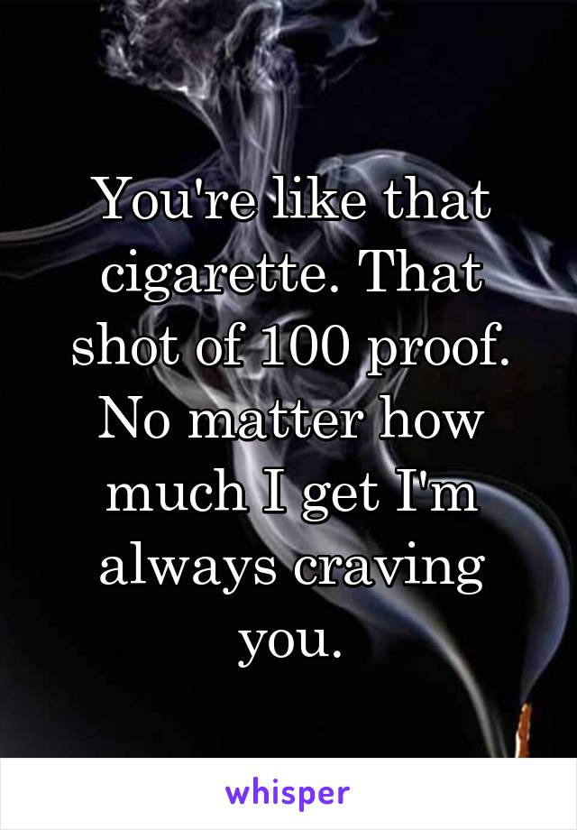 You're like that cigarette. That shot of 100 proof. No matter how much I get I'm always craving you.