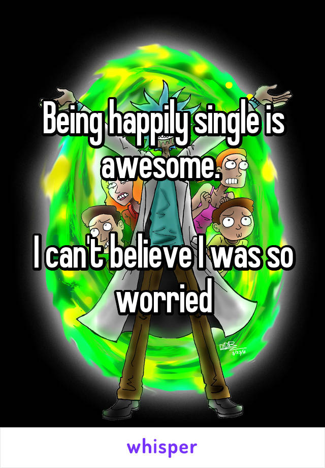 Being happily single is awesome.   I can't believe I was so worried